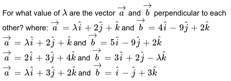 For   what value of `lambda` are   the vector ` vec a` and ` vec b` perpendicular to each other? where: ` vec a=lambda hat i+2 hat j+ hat k` and ` vec b=4 hat i-9 hat j+2 hat k`  ` vec a=lambda hat i+2 hat j+ hat k` and ` vec b=5 hat i-9 hat j+2 hat k`  ` vec a=2 hat i+3 hat j+4 hat k` and ` vec b=3 hat i+2 hat j-lambda hat k`  ` vec a=lambda hat i+3 hat j+2 hat k` and ` vec b= hat i- hat j+3 hat k`