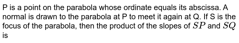 P is a point on the parabola whose ordinate equals its abscissa. A normal is drawn to the parabola at P to meet it again at Q. If S is the focus of the parabola, then the product of the slopes of `SP` and `SQ` is
