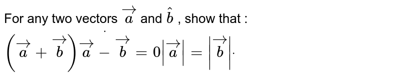 For any two vectors ` vec a` and ` hat b` , show that : `( vec a+ vec b)dot( vec a- vec b)=0| vec a|=| vec b|dot`