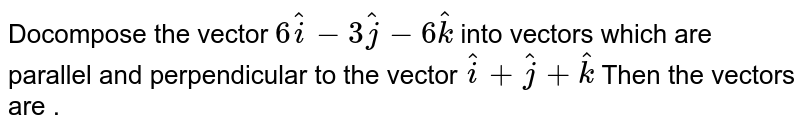 Docompose the vector `6 hat i-3 hat j-6 hat k` into vectors which are parallel and   perpendicular to the vector ` hat i+ hat j+ hat k` Then the vectors are  .
