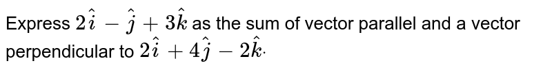 Express `2 hat i- hat j+3 hat k` as the sum of vector parallel and a vector   perpendicular to `2 hat i+4 hat j-2 hat kdot`