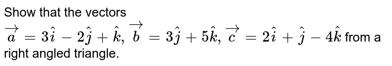 Show that the vectors ` vec a=3 hat i-2 hat j+ hat k , vec b=3 hat j+5 hat k , vec c=2 hat i+ hat j-4 hat k` from a right angled triangle.