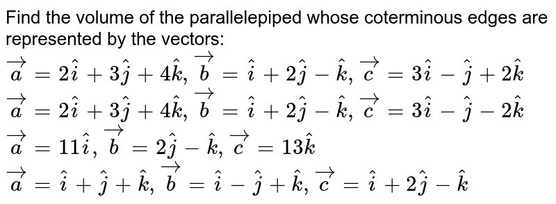 Find the volume of the parallelepiped whose   coterminous edges are represented by   the vectors:  ` vec a=2 hat i+3 hat j+4 hat k , vec b= hat i+2 hat j- hat k , vec c=3 hat i- hat j+2 hat k`   ` vec a=2 hat i+3 hat j+4 hat k , vec b= hat i+2 hat j- hat k , vec c=3 hat i- hat j-2 hat k`   ` vec a=11 hat i , vec b=2 hat j- hat k , vec c=13 hat k`   ` vec a= hat i+ hat j+ hat k , vec b= hat i- hat j+ hat k , vec c= hat i+2 hat j- hat k`