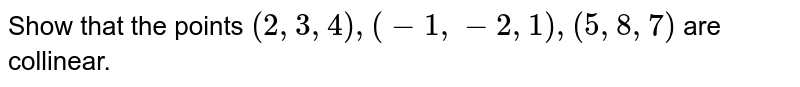 Show that the points `(2,3,4),(-1,-2,1),(5,8,7)` are collinear.
