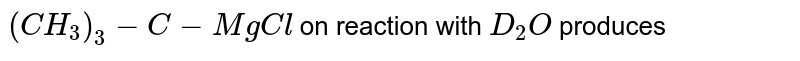 `(CH_(3))_(3)-C-MgCl` on reaction with `D_(2)O` produces