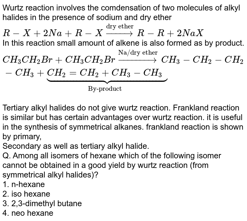 """Wurtz reaction involves the comdensation of two molecules of alkyl halides in the presence of sodium and dry ether <br> `R-X+2Na+R-Xoverset(""""dry ether"""")toR-R+2NaX` <br> In this reaction small amount of alkene is also formed as by product. <br> `CH_(3)CH_(2)Br+CH_(3)CH_(2)Broverset(""""Na/dry ether"""")toCH_(3)-CH_(2)-CH_(2)-CH_(3)+underset(""""By-product"""")ubrace(CH_(2)=CH_(2)+CH_(3)-CH_(3))` <br> Tertiary alkyl halides do not give wurtz reaction. Frankland reaction is similar but has certain advantages over wurtz reaction. it is useful in the synthesis of symmetrical alkanes. frankland reaction is shown by primary, <br> Secondary as well as tertiary alkyl halide. <br> Q. Among all isomers of hexane which of the following isomer cannot be obtained in a good yield by wurtz reaction (from symmetrical alkyl halides)? <br> 1. n-hexane <br> 2. iso hexane <br> 3. 2,3-dimethyl butane <br> 4. neo hexane"""