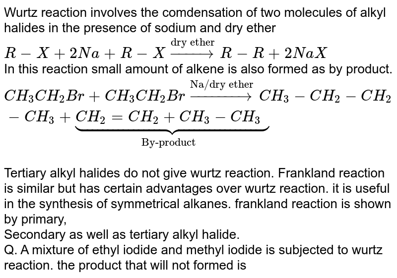 """Wurtz reaction involves the comdensation of two molecules of alkyl halides in the presence of sodium and dry ether <br> `R-X+2Na+R-Xoverset(""""dry ether"""")toR-R+2NaX` <br> In this reaction small amount of alkene is also formed as by product. <br> `CH_(3)CH_(2)Br+CH_(3)CH_(2)Broverset(""""Na/dry ether"""")toCH_(3)-CH_(2)-CH_(2)-CH_(3)+underset(""""By-product"""")ubrace(CH_(2)=CH_(2)+CH_(3)-CH_(3))` <br> Tertiary alkyl halides do not give wurtz reaction. Frankland reaction is similar but has certain advantages over wurtz reaction. it is useful in the synthesis of symmetrical alkanes. frankland reaction is shown by primary, <br> Secondary as well as tertiary alkyl halide. <br> Q. A mixture of ethyl iodide and methyl iodide is subjected to wurtz reaction. the product that will not formed is"""
