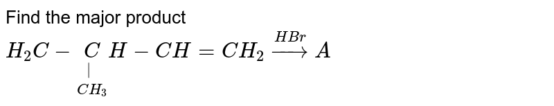 Find the major product <br> `H_(2)C-underset(CH_(3))underset(|)(C)H-CH=CH_(2)overset(HBr)toA`