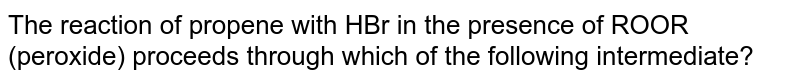 The reaction of propene with HBr in the presence of ROOR (peroxide) proceeds through which of the following intermediate?