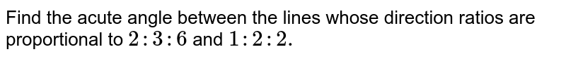 Find the acute angle between the lines whose   direction ratios are proportional to `2:3:6` and `1:2: 2.`