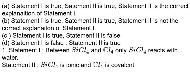 (a) Statement I is true, Satement II is true, Statement II is the correct explanaition of Statement I. <br> (b) Statement I is true, Satement II is true, Statement II is not the correct explanaiton of Statement I. <br> (c ) Statement I is true, Statement II is false <br> (d) Statement I is false : Statement II is true <br> 1. Statement I : Between `SiCl_(4)` and `CCl_(4)` only `SiCl_(4)` reacts with water. <br> Statement II : `SiCl_(4)` is ionic and `CCl_(4)` is covalent
