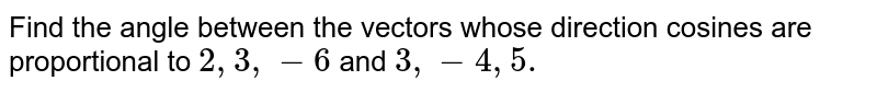 Find the angle between the vectors whose direction   cosines are proportional to `2,3,-6` and `3,-4,5.`