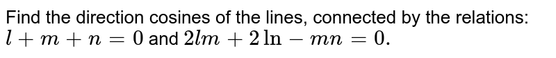 Find the direction cosines of the lines, connected   by the relations: `l+m+n=0` and `2l m+2ln-m n=0.`