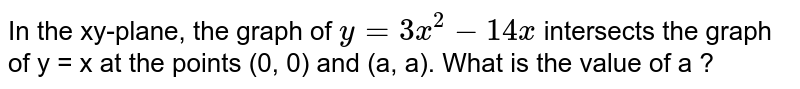In the xy-plane, the graph of `y = 3x^2 ? 14x` intersects the graph of y = x at the points (0, 0) and (a, a). What is the value of a ?