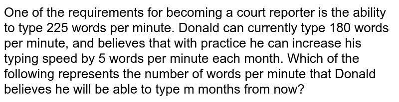 One of the requirements for becoming a court reporter is the ability to type 225 words per minute. Donald can currently type 180 words per minute, and believes that with practice he can increase his typing speed by 5 words per minute each month. Which of the following represents the number of words per minute that Donald believes he will be able to type m months from now?
