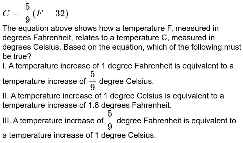 `C=5/9 (F-32)` <br> The equation above shows how a temperature F, measured in degrees Fahrenheit, relates to a temperature C, measured in degrees Celsius. Based on the equation, which of the following must be true? <br> I. A temperature increase of 1 degree Fahrenheit is equivalent to a temperature increase of `5/9`  degree Celsius. <br> II. A temperature increase of 1 degree Celsius is equivalent to a temperature increase of 1.8 degrees Fahrenheit. <br> III. A temperature increase of `5/9` degree Fahrenheit is equivalent to a temperature increase of 1 degree Celsius.