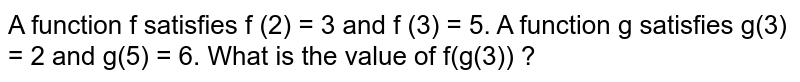 A function f satisfies f (2) = 3 and f (3) = 5. A function g satisfies g(3) = 2 and g(5) = 6. What is the value of f(g(3)) ?