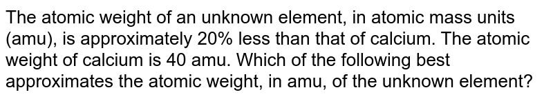 The atomic weight of an unknown element, in atomic mass units (amu), is approximately 20% less than that of calcium. The atomic weight of calcium is 40 amu. Which of the following best approximates the atomic weight, in amu, of the unknown element?