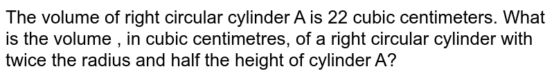 The volume of right circular cylinder A is 22 cubic centimeters. What is the volume , in cubic centimetres, of a right circular cylinder with twice the radius and half the height of cylinder A?