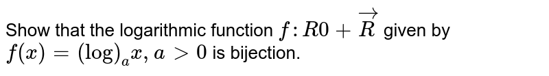 Show that the   logarithmic function `f: R0+vecR` given by `f(x)=(log)_a x ,a >0` is bijection.