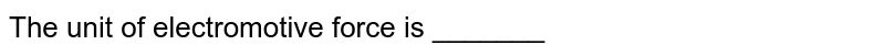 The unit of electromotive force is _______