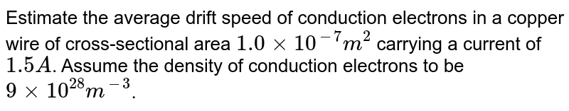 Estimate the average drift speed of conduction electrons in a copper wire of cross-sectional area `1.0xx10^(-7)m^(2)` carrying a current of `1.5A`. Assume the density of conduction electrons to be `9xx10^(28)m^(-3)`.