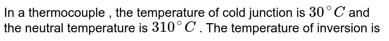 In a thermocouple , the temperature of cold junction is `30^(@) C` and the neutral temperature is `310^(@) C` . The temperature of inversion is