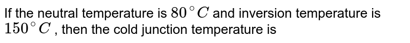 If the neutral temperature is `80^(@) C` and inversion temperature is `150^(@) C` , then the cold junction temperature is