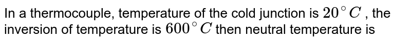 In a thermocouple, temperature of the cold junction is `20^(@) C` , the inversion of temperature is `600^(@) C` then  neutral temperature is