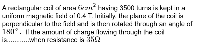 A rectangular coil of area `6cm^(2)` having 3500 turns is kept in a uniform magnetic field of 0.4 T. Initially, the plane of the coil is perpendicular to the field and is then rotated through an angle of `180^(@).` If the amount of charge flowing through the coil is............when resistance is  `35Omega`