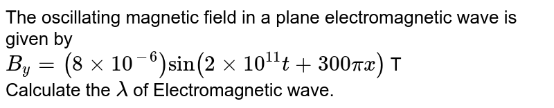 The oscillating magnetic field in a plane electromagnetic wave is given by <br> `B_(y) = (8 xx 10^(-6)) sin (2 xx 10^(11) t + 300 pi x )` T <br> Calculate the `lambda` of Electromagnetic wave.