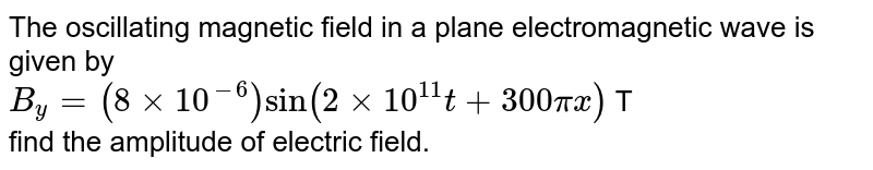 The oscillating magnetic field in a plane electromagnetic wave is given by <br> `B_(y) = (8 xx 10^(-6)) sin (2 xx 10^(11) t + 300 pi x )` T <br> find the amplitude of electric field.