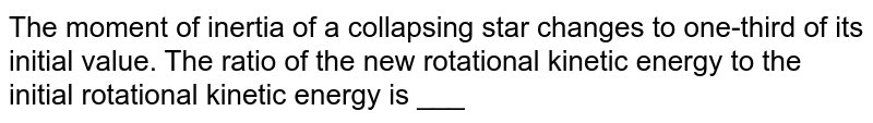 The moment of inertia of a collapsing star changes to one-third of its initial value. The ratio of the new rotational kinetic energy to the initial rotational kinetic energy is ___