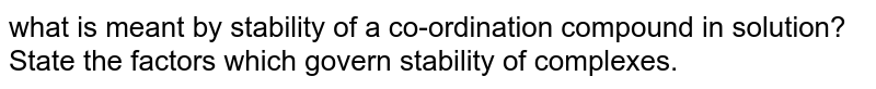 what is meant by stability of a co-ordination compound in solution? State the factors which govern stability of complexes.