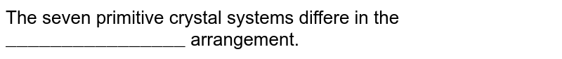 """The seven primitive crystal systems differe in the `""""________________""""` arrangement."""