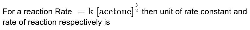 """For a reaction Rate `= """"k [acetone]""""^((3)/(2))` then unit of rate constant and rate of reaction respectively is"""