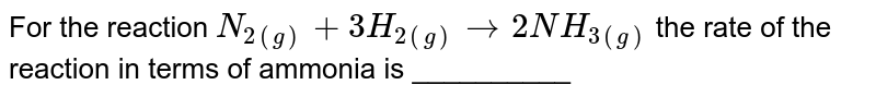 For the reaction `N_(2(g))+3H_(2(g))rarr 2NH_(3(g))` the rate of the reaction in terms of ammonia is __________