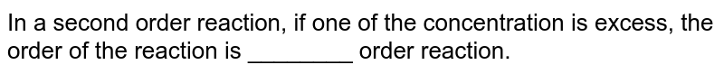 In a second order reaction, if one of the concentration is excess, the order of the reaction is ________ order reaction.