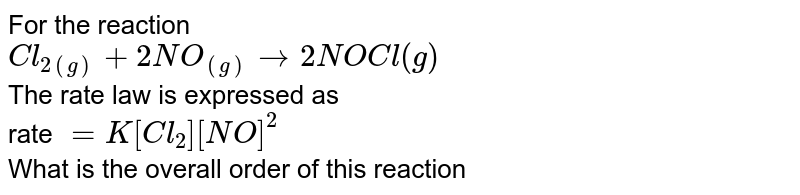 For the reaction <br> `Cl_(2(g))+2NO_((g))rarr 2NOCl(g)` <br> The rate law is expressed as <br> rate `= K[Cl_(2)][NO]^(2)` <br> What is the overall order of this reaction