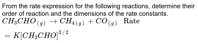 """From the rate expression for the following reactions, determine their order of reaction and the dimensions of the rate constants. <br>  `CH_(3)CHO_((g))rarr CH_(4(g))+CO_((g)) """" Rate"""" = K[CH_(3)CHO]^(3//2)`"""