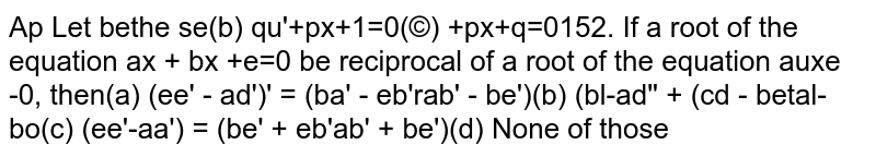 If a root of the equation `ax^2 + bx +c=0` be reciprocal of a root of the equation `a'x^2+b'x+c'=0` then