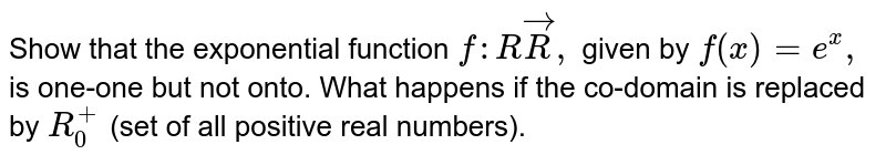 Show that the   exponential function `f: RvecR ,` given by `f(x)=e^x ,` is one-one   but not onto. What happens if the co-domain is replaced by `R_0^+` (set of all   positive real numbers).