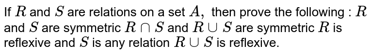 If `R` and `S` are relations   on a set `A ,` then prove   the following : `R` and `S` are symmetric ` RnnS` and `RuuS` are symmetric `R` is reflexive and `S` is any relation ` RuuS` is reflexive.