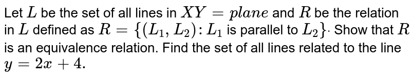 Let `L` be the set of   all lines in `X Y=p l a n e` and `R` be the   relation in `L` defined as `R={(L_1,L_2): L_1` is parallel   to `L_2}dot` Show that `R` is an   equivalence relation. Find the set of all lines related to the line `y=2x+4.`