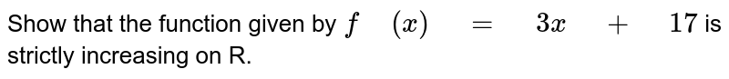 """Show that the function given by `f"""" """"(x)"""" """"="""" """"3x"""" """"+"""" """"17` is strictly   increasing on R."""