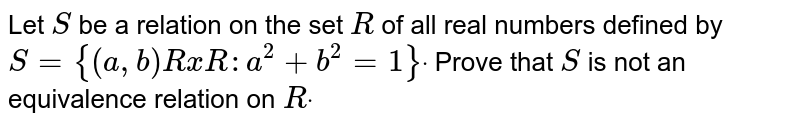 Let `S` be a relation   on the set `R` of all real   numbers defined by `S={(a , b)RxR: a^2+b^2=1}dot` Prove that `S` is not an   equivalence relation on `Rdot`