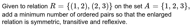 Given to   relation `R={(1,2),(2,3)}` on the set `A={1,2,3},` add a minimum   number of ordered pairs so that the enlarged relation is symmetric,   transitive and reflexive.