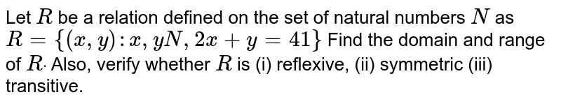 Let `R` be a relation   defined on the set of natural numbers `N` as  `R={(x , y): x , yN ,2x+y=41}`  Find the   domain and range of `Rdot` Also, verify   whether `R` is (i) reflexive, (ii) symmetric (iii) transitive.