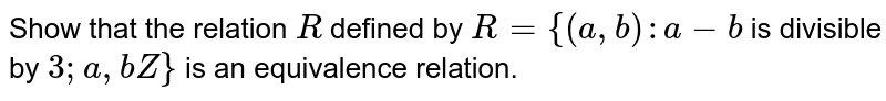 Show that   the relation `R` defined by `R={(a , b):a-b` is divisible   by `3; a , bZ}` is an   equivalence relation.