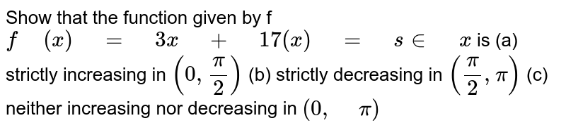 """Show that the function given by f `f"""" """"(x)"""" """"="""" """"3x"""" """"+"""" """"17(x)"""" """"="""" """"s in"""" """"x` is  (a) strictly increasing in `(0,pi/2)`  (b)   strictly decreasing in `(pi/2,pi)`  (c) neither increasing nor decreasing in `(0,"""" """"pi)`"""